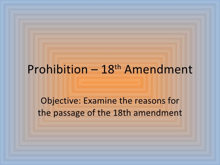 Prohibition – 18 th  Amendment Objective: Examine the reasons for the passage of the 18th amendment