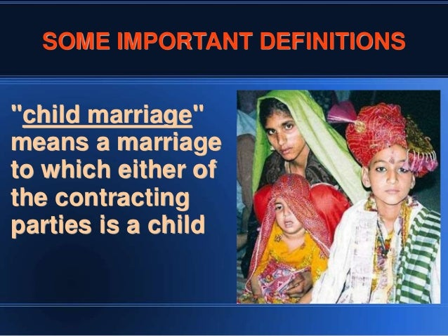 child marriage act The child marriage restraint act, 1929 (19 of 1929) an act to restrain the  solemnisation of child marriage section 1 : short title extent and commencement  -.