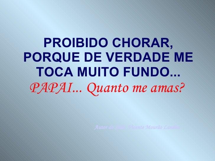 PROIBIDO CHORAR, PORQUE DE VERDADE ME TOCA MUITO FUNDO...  PAPAI... Quanto me amas?   Autor do Slide: Vicente Mourão Landim