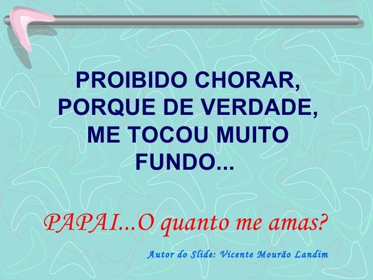 PROIBIDO CHORAR, PORQUE DE VERDADE, ME TOCOU MUITO FUNDO...  PAPAI...O quanto me amas?   Autor do Slide: Vicente Mourão La...