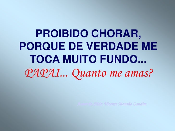 PROIBIDO CHORAR,PORQUE DE VERDADE ME TOCA MUITO FUNDO...PAPAI... Quanto me amas?         Autor do Slide: Vicente Mourão La...