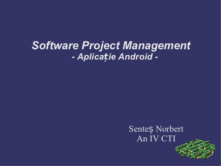 Software Project Management      - Aplicație Android -                   Senteș Norbert                     An IV CTI