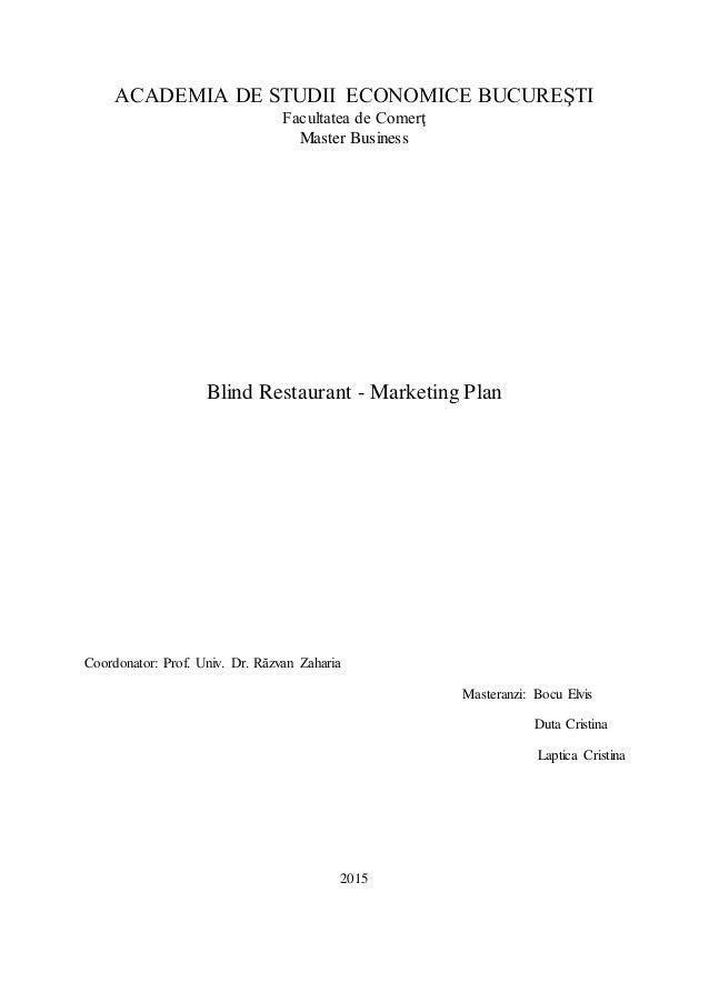 ACADEMIA DE STUDII ECONOMICE BUCUREŞTI Facultatea de Comerţ Master Business Blind Restaurant - Marketing Plan Coordonator:...