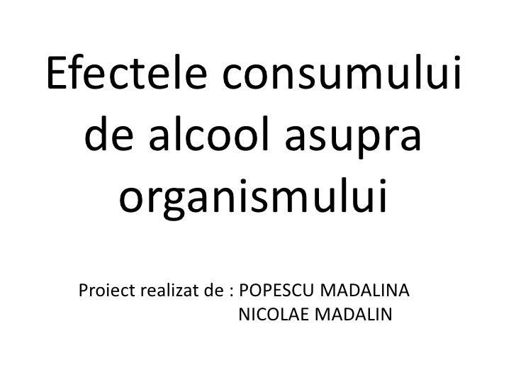 Efectele consumului de alcool asupra organismului<br />Proiect realizat de : POPESCU MADALINA<br />                       ...