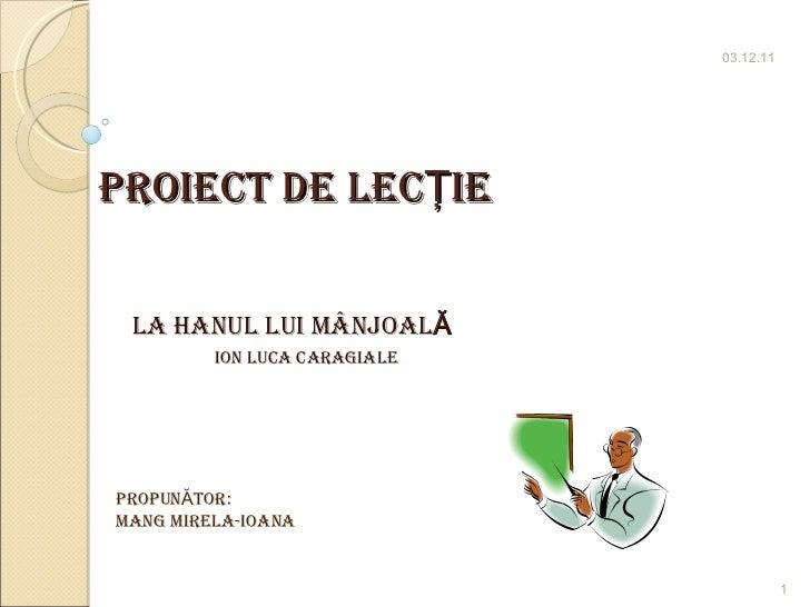 Proiect de lecŢie LA HANUL LUI MÂNJOAL Ă   Ion luca caragiale 03.12.11 1 PropunĂtor:  MANG MIRELA-IOANA