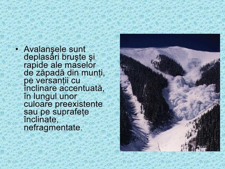 <ul><li>Avalanşele sunt deplasări bruşte şi rapide ale maselor de zăpadă din munţi, pe versanţii cu înclinare accentuată, ...