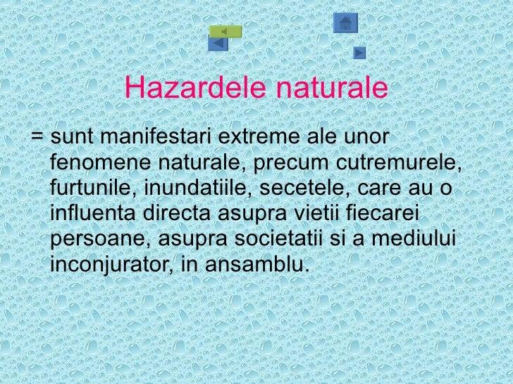 Hazardele naturale <ul><li>= sunt manifestari extreme ale unor fenomene naturale, precum cutremurele, furtunile, inundatii...