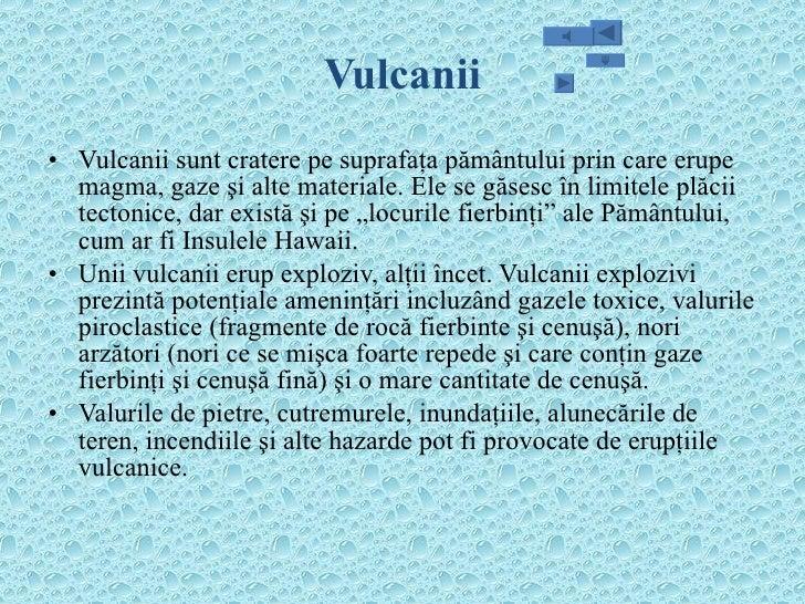 Vulcanii <ul><li>Vulcanii sunt cratere pe suprafaţa pământului prin care erupe magma, gaze şi alte materiale. Ele se găses...