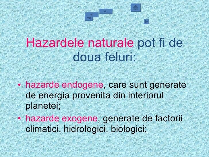 Hazardele naturale  pot fi de doua feluri: <ul><li>hazarde endogene , care sunt generate de energia provenita din interior...