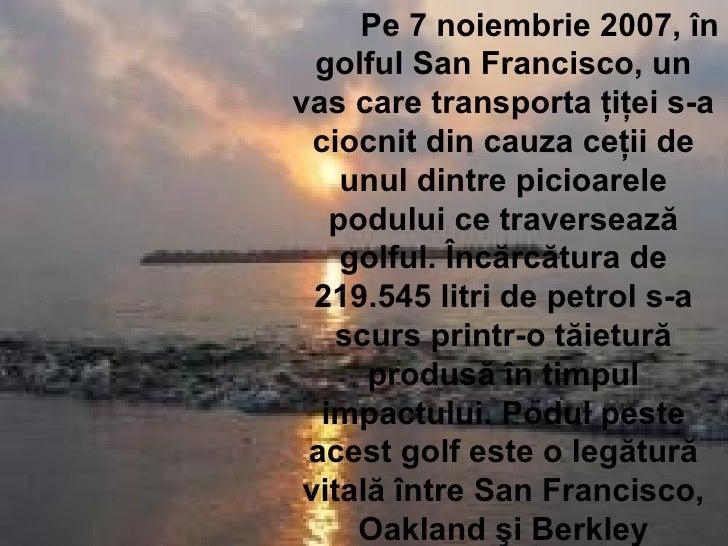 Pe 7 noiembrie 2007, în golful San Francisco, un vas care transporta ţiţei s-a ciocnit din cauza ceţii de unul dintre pici...