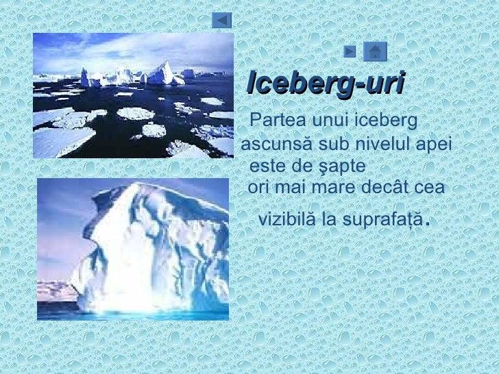 Iceberg-uri Partea unui iceberg  ascunsă sub nivelul apei  este de şapte  ori mai mare decât cea  vizibilă la suprafaţă .