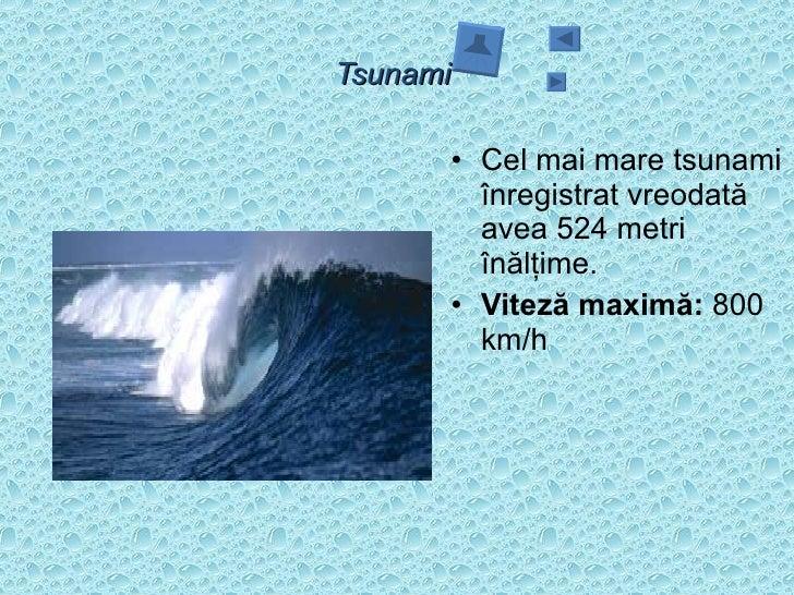 Tsunami  <ul><li>Cel mai mare tsunami înregistrat vreodată avea 524 metri înălţime.  </li></ul><ul><li>Viteză maximă:  800...