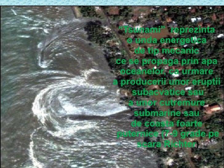 """"""" Tsunami""""  reprezinta  o unda energetica  de tip mecanic  ce se propaga prin apa  oceanelor, ca urmare  a producerii unor..."""