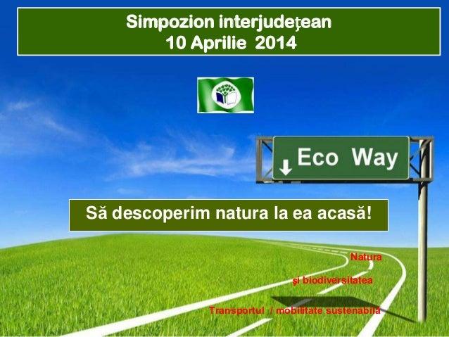 Simpozion interjudețean 10 Aprilie 2014  Să descoperim natura la ea acasă! Natura și biodiversitatea Transportul / mobilit...