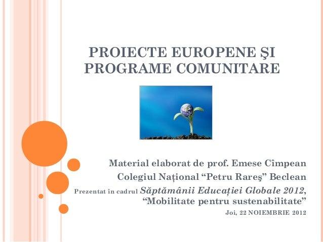 PROIECTE EUROPENE ŞI  PROGRAME COMUNITARE          Material elaborat de prof. Emese Cîmpean             Colegiul Naţional ...