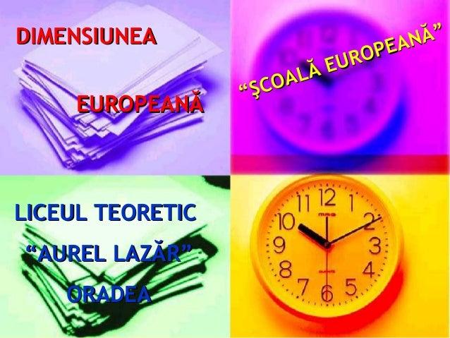 """DIMENSIUNEA EUROPEANĂ  LICEUL TEORETIC """"AUREL LAZĂR"""" ORADEA  NĂ"""" P EA UR O LĂ E COA """"Ş"""