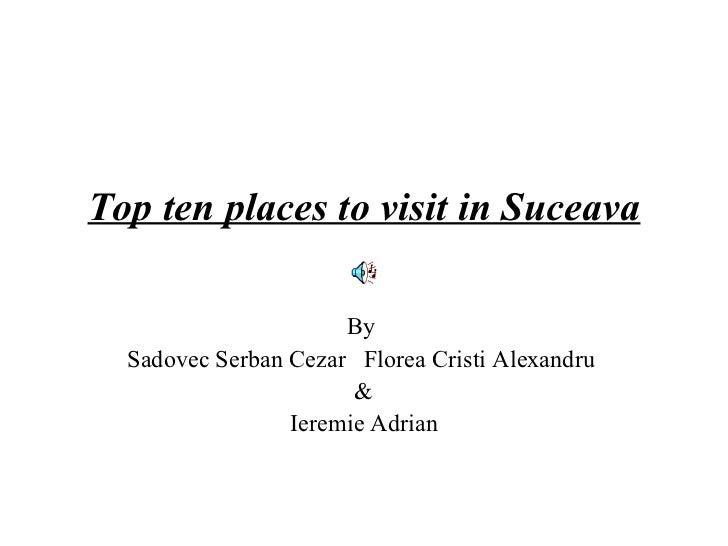 Top ten places to visit in Suceava                      By  Sadovec Serban Cezar Florea Cristi Alexandru                  ...