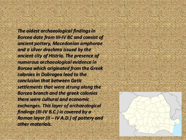 The oldest archaeological findings in Borcea date from III-IV BC and consist of ancient pottery, Macedonian amphorae and a...
