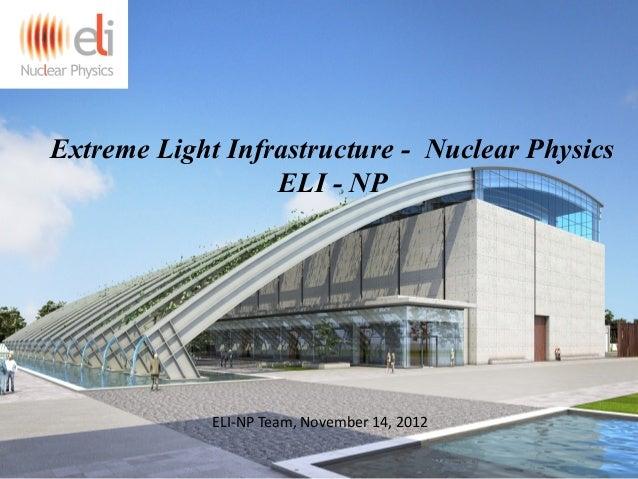Extreme Light Infrastructure - Nuclear Physics ELI - NP ELI-NP Team, November 14, 2012