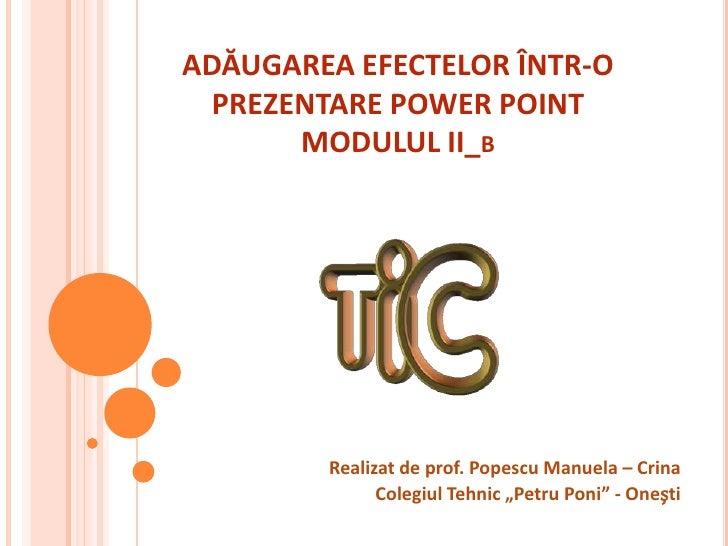 ADĂUGAREA EFECTELOR ÎNTR-O  PREZENTARE POWER POINT       MODULUL II_B        Realizat de prof. Popescu Manuela – Crina    ...
