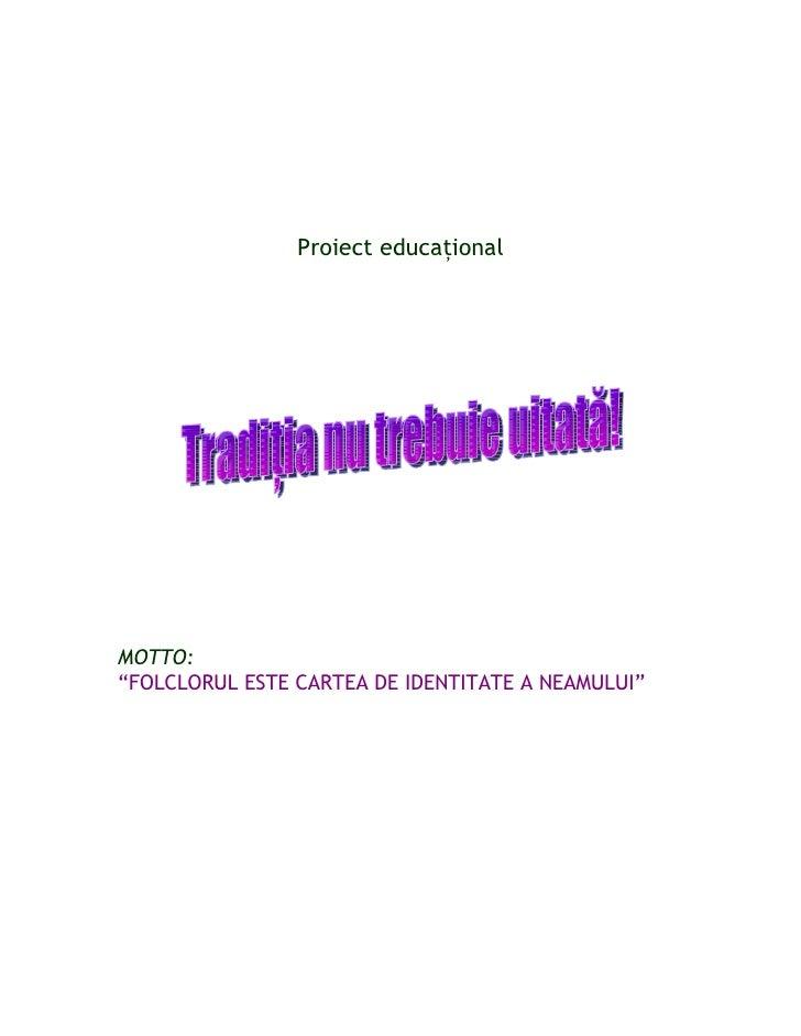 """Proiect educaţionalMOTTO:""""FOLCLORUL ESTE CARTEA DE IDENTITATE A NEAMULUI"""""""
