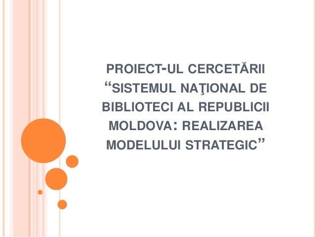 """PROIECT-UL CERCETĂRII """"SISTEMUL NAŢIONAL DE BIBLIOTECI AL REPUBLICII MOLDOVA: REALIZAREA MODELULUI STRATEGIC"""""""