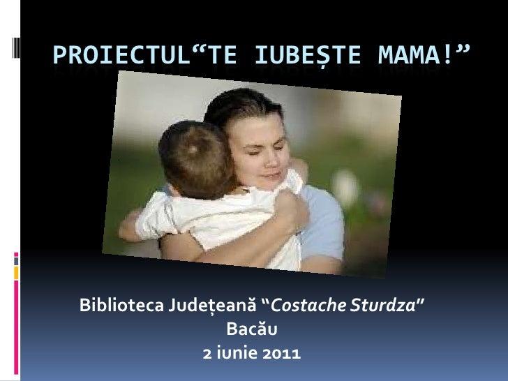 """Proiectul""""TeiubeȘte mama!""""<br />Biblioteca Județeană """"CostacheSturdza"""" Bacău<br />2 iunie2011<br />"""