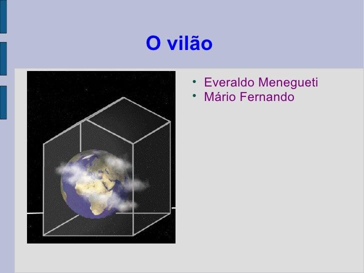O vilão  <ul><li>Everaldo Menegueti </li></ul><ul><li>Mário Fernando  </li></ul>