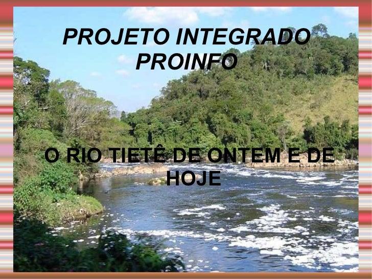PROJETO INTEGRADO PROINFO <ul><ul><li>O RIO TIETÊ DE ONTEM E DE HOJE </li></ul></ul>