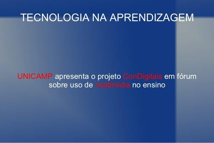 TECNOLOGIA NA APRENDIZAGEM UNICAMP  apresenta o projeto  ConDigitais  em fórum sobre uso de  multimídia  no ensino