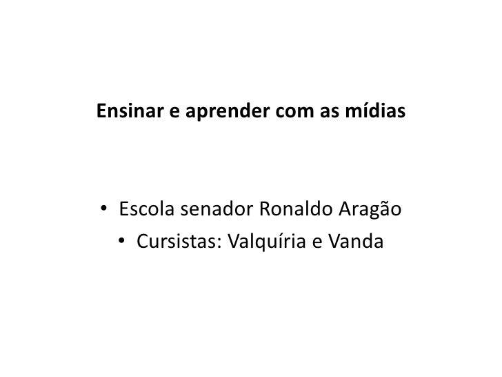 Ensinar e aprender com as mídias<br />Escola senador Ronaldo Aragão<br />Cursistas: Valquíria e Vanda     <br />
