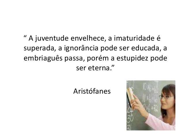 """"""" A juventude envelhece, a imaturidade ésuperada, a ignorância pode ser educada, aembriaguês passa, porém a estupidez pode..."""