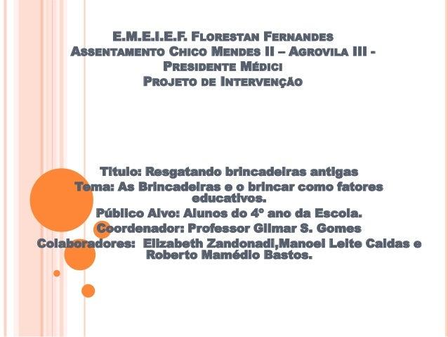 E.M.E.I.E.F. FLORESTAN FERNANDES ASSENTAMENTO CHICO MENDES II – AGROVILA III - PRESIDENTE MÉDICI PROJETO DE INTERVENÇÃO Ti...