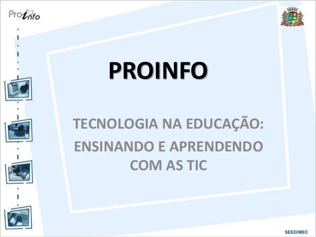 PROINFO TECNOLOGIA NA EDUCAÇÃO: ENSINANDO E APRENDENDO COM AS TIC