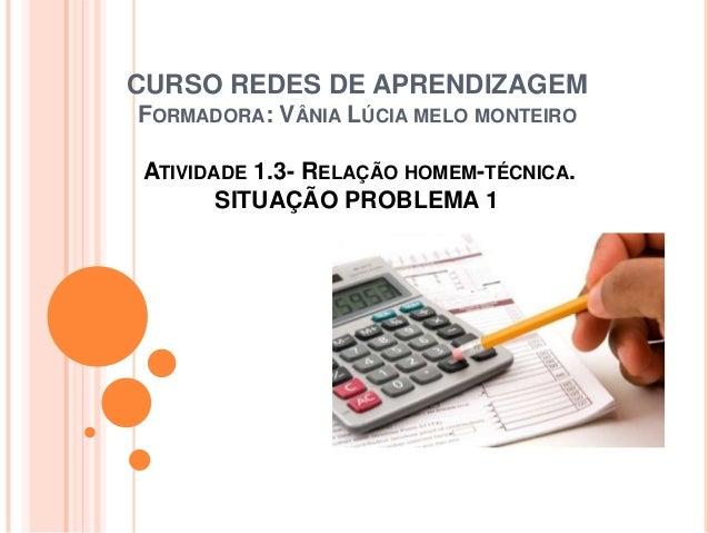 CURSO REDES DE APRENDIZAGEM FORMADORA: VÂNIA LÚCIA MELO MONTEIRO ATIVIDADE 1.3- RELAÇÃO HOMEM-TÉCNICA. SITUAÇÃO PROBLEMA 1