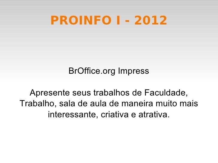 PROINFO I - 2012            BrOffice.org Impress  Apresente seus trabalhos de Faculdade,Trabalho, sala de aula de maneira ...