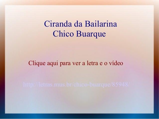 Ciranda da Bailarina Chico Buarque Clique aqui para ver a letra e o vídeo http://letras.mus.br/chico-buarque/85948/