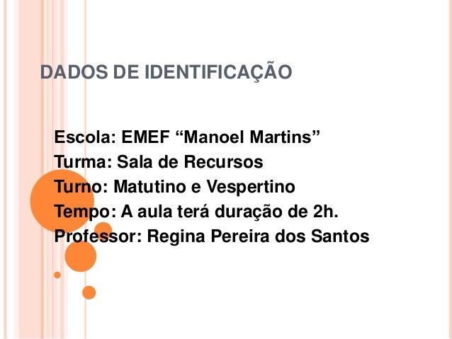 """DADOS DE IDENTIFICAÇÃO Escola: EMEF """"Manoel Martins"""" Turma: Sala de Recursos Turno: Matutino e Vespertino Tempo: A aula te..."""