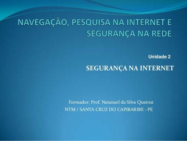 SEGURANÇA NA INTERNETFormador: Prof. Natanael da Silva QueirozNTM / SANTA CRUZ DO CAPIBARIBE - PEUnidade 2