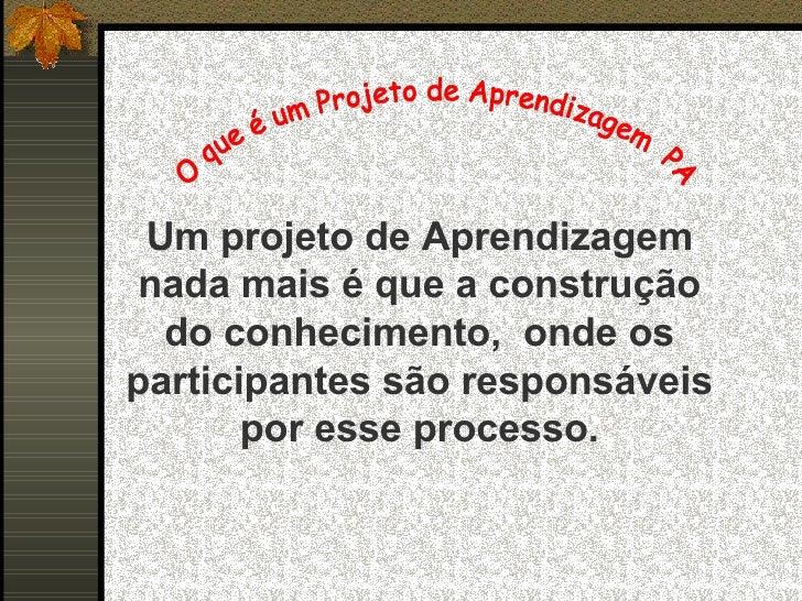 Um projeto de Aprendizagem nada mais é que a construção do conhecimento,  onde os participantes são responsáveis por esse ...
