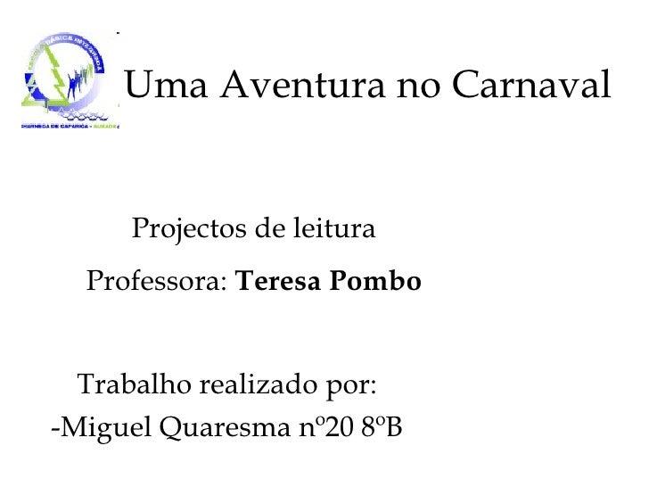 Uma Aventura no Carnaval Trabalho realizado por: -Miguel Quaresma nº20 8ºB Projectos de leitura Professora:  Teresa Pombo