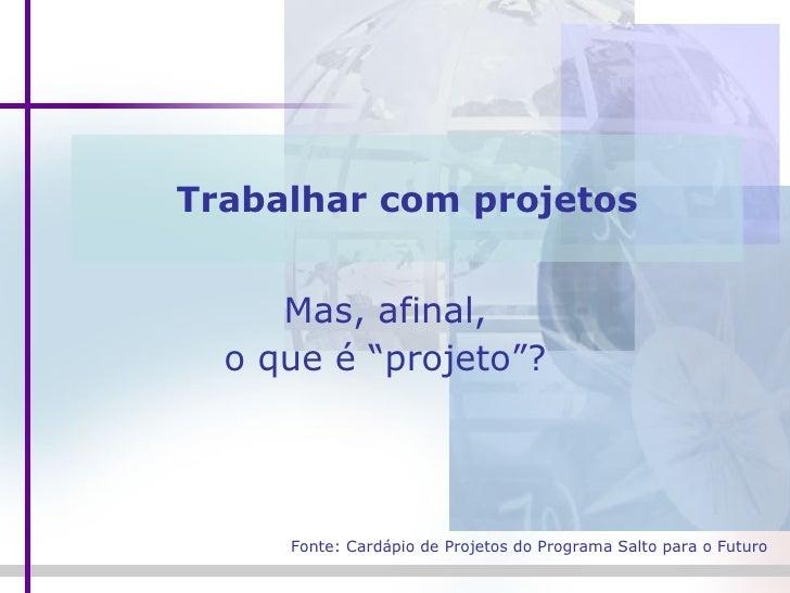 """Trabalhar com projetos Mas, afinal,  o que é """"projeto""""?  Fonte: Cardápio de Projetos do Programa Salto para o Futuro"""