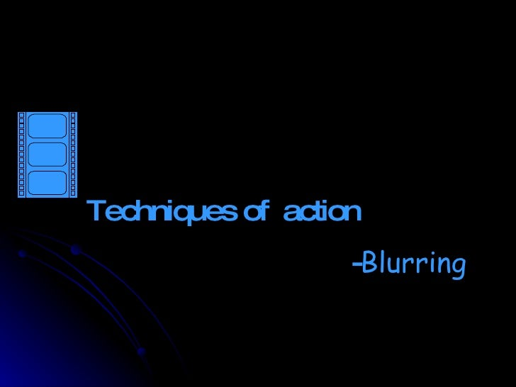 Techniques of action                    -Blurring