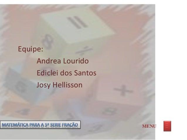 Equipe: Andrea Lourido Ediclei dos Santos Josy Hellisson MENU _ __ _ __ _ __