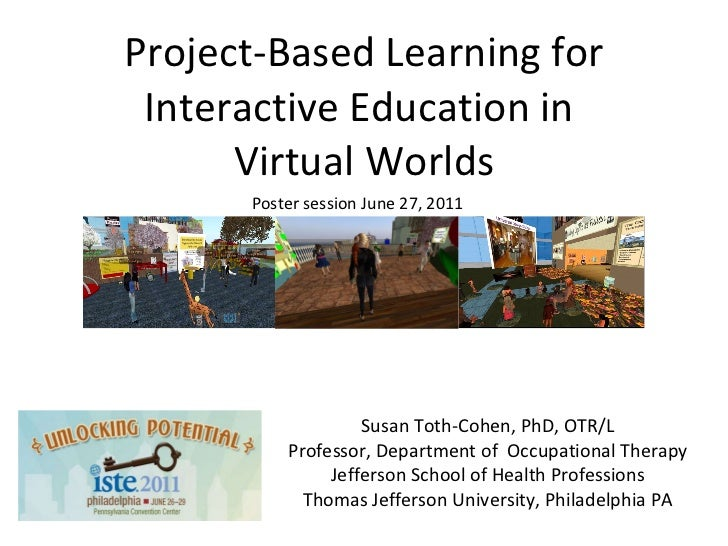 Project-Based Learning for Interactive Education in  Virtual Worlds <ul><li>Susan Toth-Cohen, PhD, OTR/L </li></ul><ul><li...
