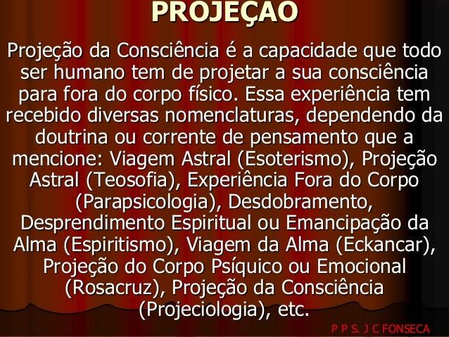 PROJEÇÃO  Projeção da Consciência é a capacidade que todo  ser humano tem de projetar a sua consciência  para fora do corp...