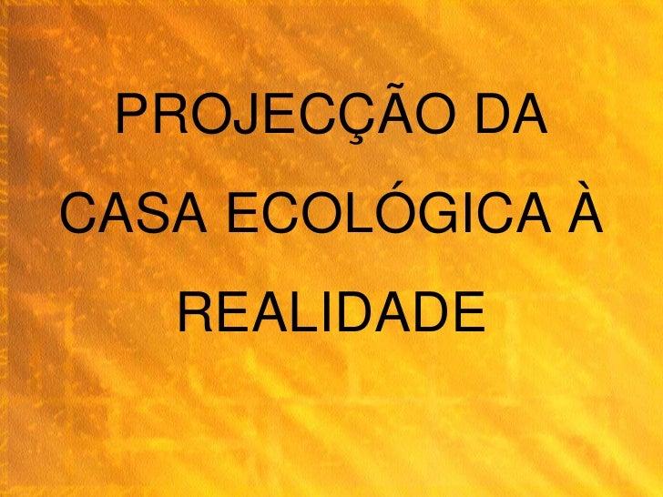 PROJECÇÃO DA CASA ECOLÓGICA À    REALIDADE