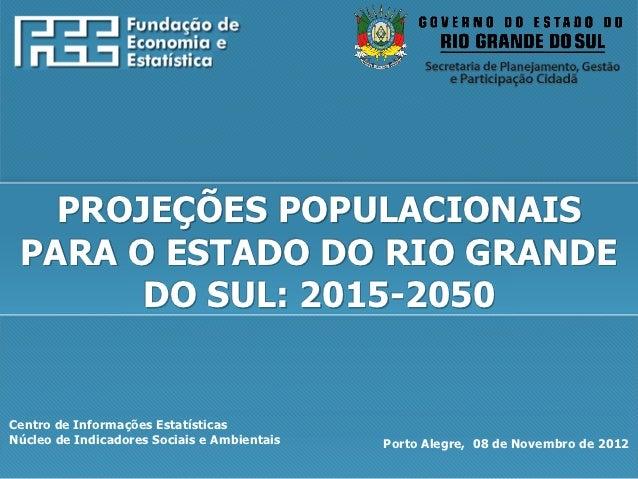 http://www.fee.rs.gov.br   PROJEÇÕES POPULACIONAIS PARA O ESTADO DO RIO GRANDE       DO SUL: 2015-2050Centro de Informaçõe...