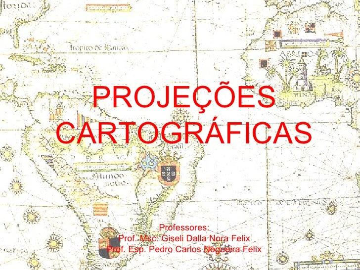 PROJEÇÕES CARTOGRÁFICAS Professores: Prof. Msc: Giseli Dalla Nora Felix Prof. Esp. Pedro Carlos Nogueira Felix