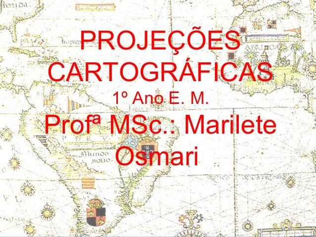 PROJEÇÕESCARTOGRÁFICAS     1º Ano E. M.Profª MSc.: Marilete      Osmari